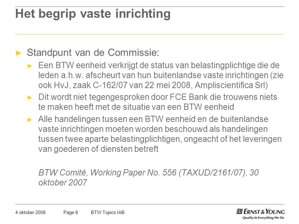 4 oktober 2008BTW Topics IABPage 8 Het begrip vaste inrichting ► Standpunt van de Commissie: ► Een BTW eenheid verkrijgt de status van belastingplicht