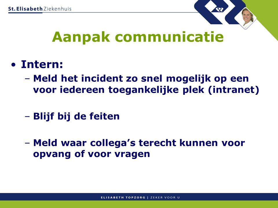 Aanpak communicatie Intern: –Meld het incident zo snel mogelijk op een voor iedereen toegankelijke plek (intranet) –Blijf bij de feiten –Meld waar col