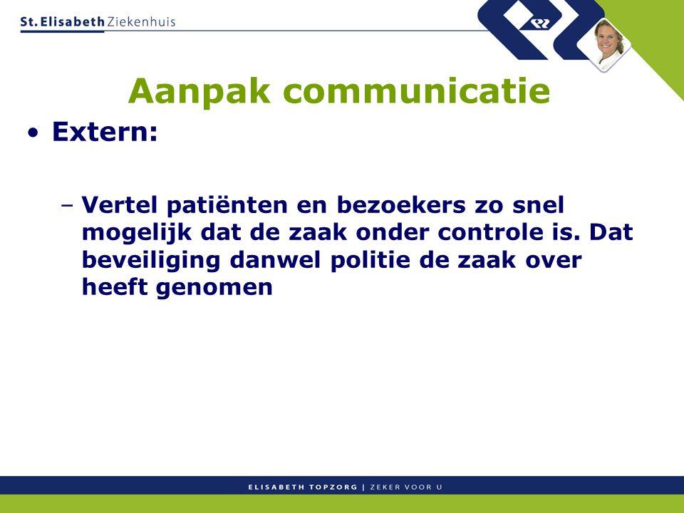 Aanpak communicatie Extern: –Vertel patiënten en bezoekers zo snel mogelijk dat de zaak onder controle is. Dat beveiliging danwel politie de zaak over