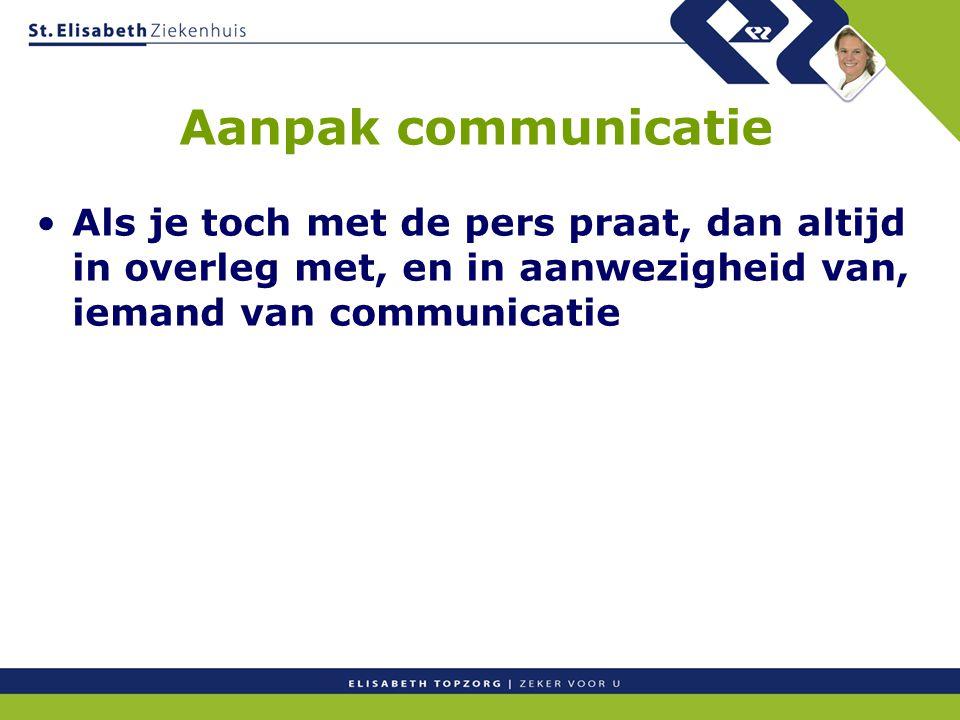 Aanpak communicatie Als je toch met de pers praat, dan altijd in overleg met, en in aanwezigheid van, iemand van communicatie