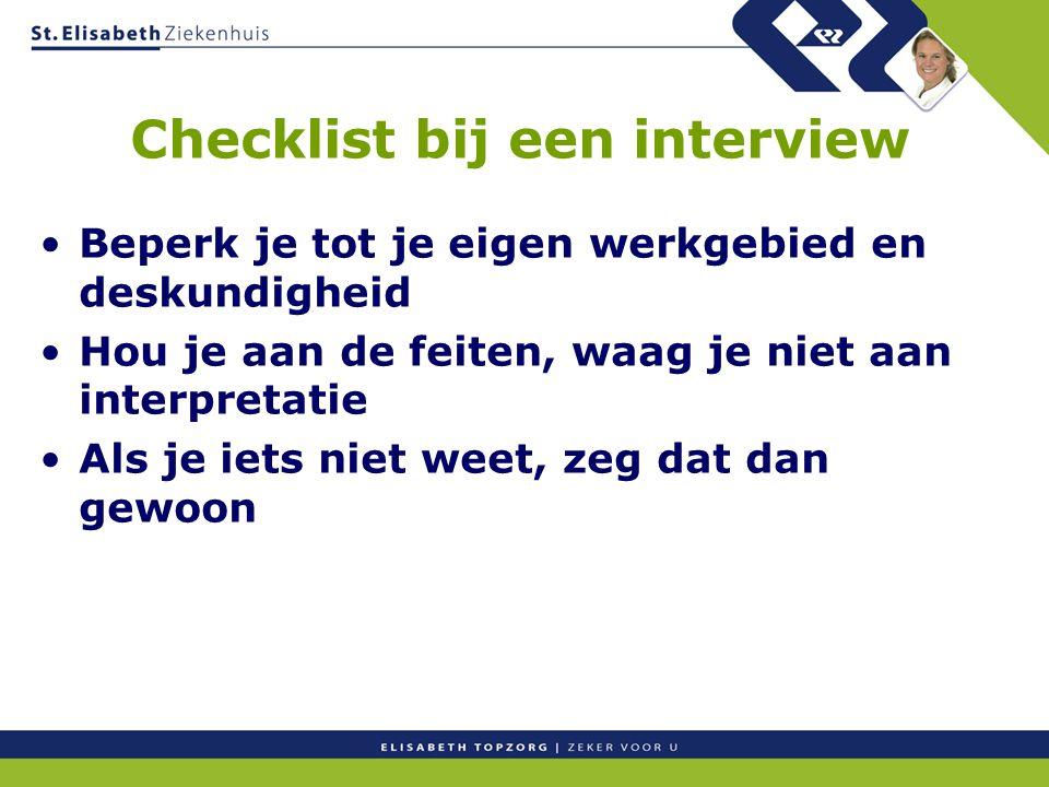 Checklist bij een interview Beperk je tot je eigen werkgebied en deskundigheid Hou je aan de feiten, waag je niet aan interpretatie Als je iets niet w