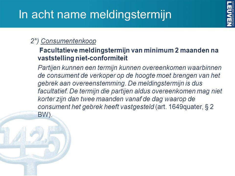 In acht name meldingstermijn 2°) Consumentenkoop Facultatieve meldingstermijn van minimum 2 maanden na vaststelling niet-conformiteit Partijen kunnen