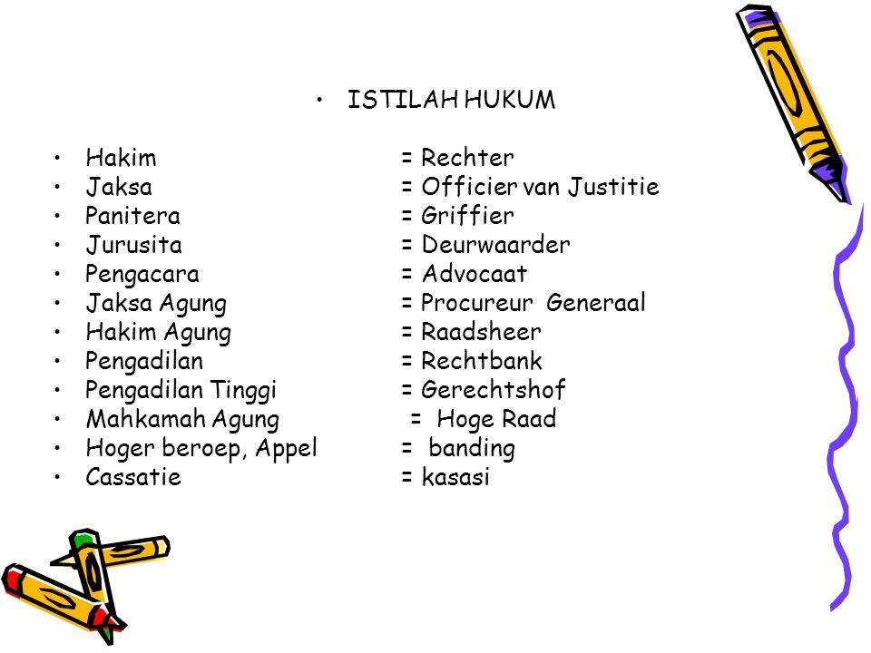 ISTILAH HUKUM Hakim= Rechter Jaksa= Officier van Justitie Panitera= Griffier Jurusita= Deurwaarder Pengacara= Advocaat Jaksa Agung= Procureur Generaal