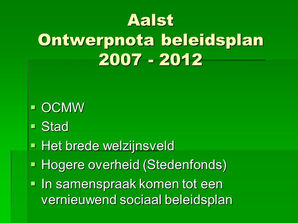 Aalst Ontwerpnota beleidsplan 2007 - 2012  OCMW  Stad  Het brede welzijnsveld  Hogere overheid (Stedenfonds)  In samenspraak komen tot een vernieuwend sociaal beleidsplan