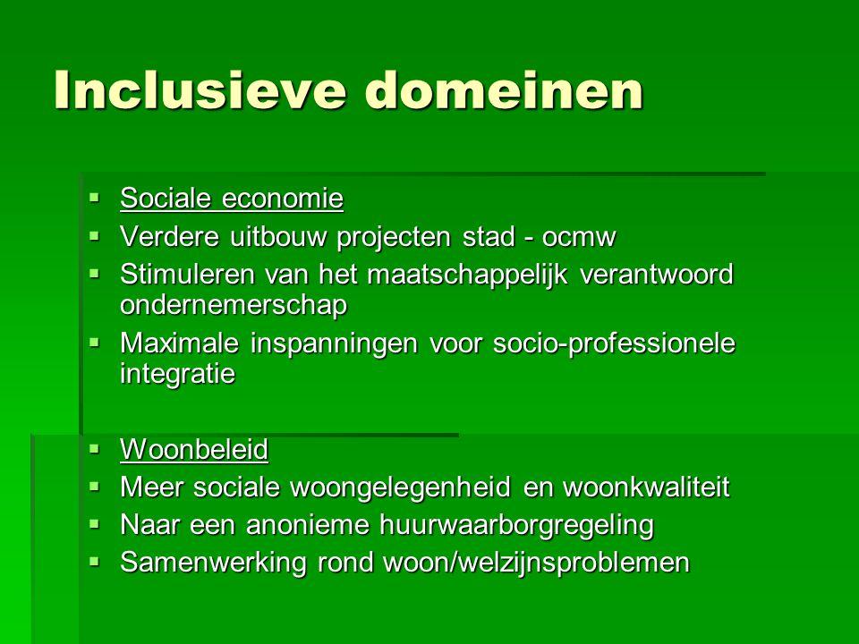 Inclusieve domeinen  Sociale economie  Verdere uitbouw projecten stad - ocmw  Stimuleren van het maatschappelijk verantwoord ondernemerschap  Maximale inspanningen voor socio-professionele integratie  Woonbeleid  Meer sociale woongelegenheid en woonkwaliteit  Naar een anonieme huurwaarborgregeling  Samenwerking rond woon/welzijnsproblemen
