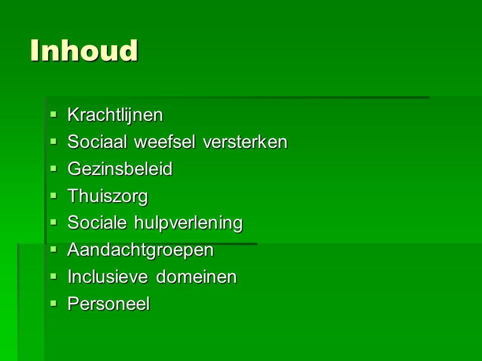 Inhoud  Krachtlijnen  Sociaal weefsel versterken  Gezinsbeleid  Thuiszorg  Sociale hulpverlening  Aandachtgroepen  Inclusieve domeinen  Personeel