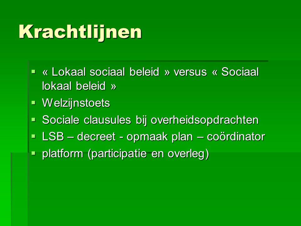 Krachtlijnen  « Lokaal sociaal beleid » versus « Sociaal lokaal beleid »  Welzijnstoets  Sociale clausules bij overheidsopdrachten  LSB – decreet - opmaak plan – coördinator  platform (participatie en overleg)