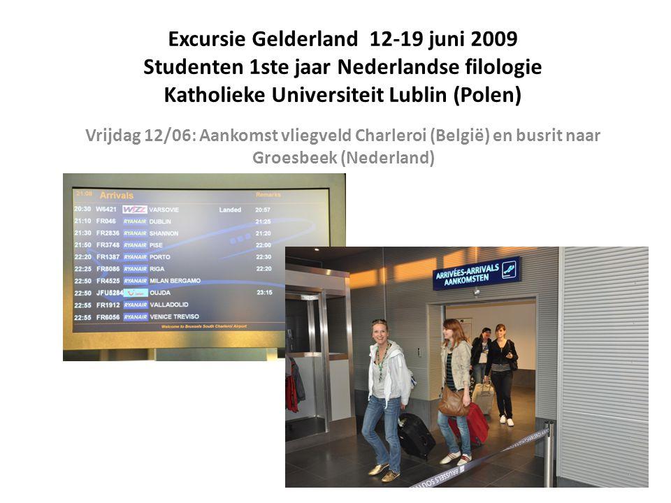 Excursie Gelderland 12-19 juni 2009 Studenten 1ste jaar Nederlandse filologie Katholieke Universiteit Lublin (Polen) Vrijdag 12/06: Aankomst vliegveld Charleroi (België) en busrit naar Groesbeek (Nederland)