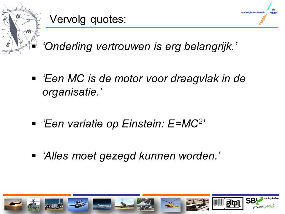 Vervolg quotes:  'Onderling vertrouwen is erg belangrijk.'  'Een MC is de motor voor draagvlak in de organisatie.'  'Een variatie op Einstein: E=MC