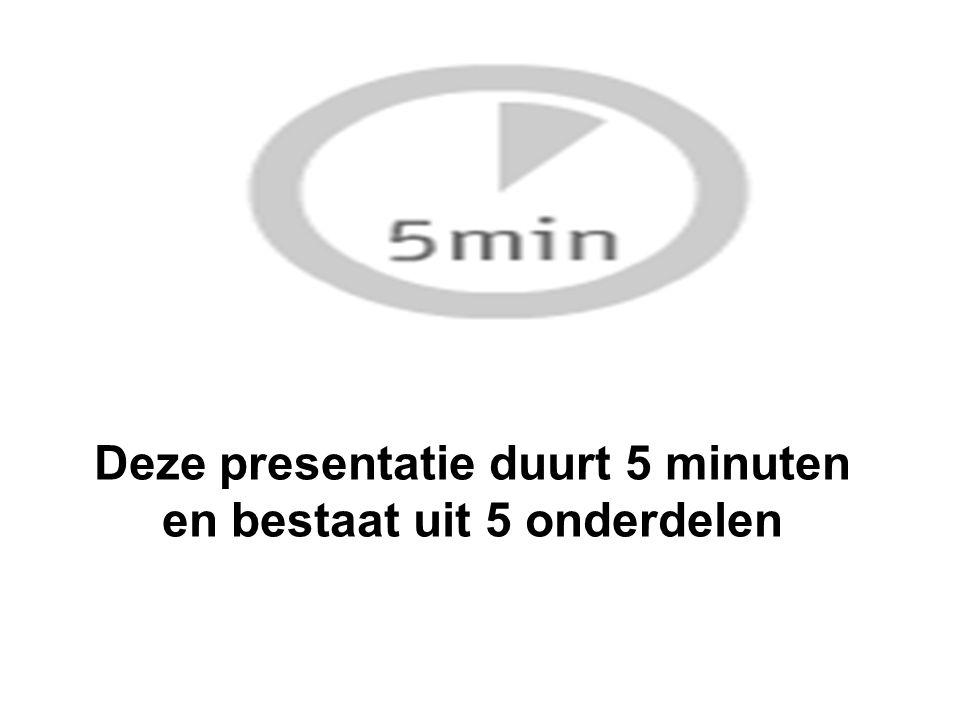 Deze presentatie duurt 5 minuten en bestaat uit 5 onderdelen