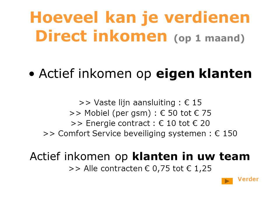 Hoeveel kan je verdienen Direct inkomen (op 1 maand) Actief inkomen op eigen klanten >> Vaste lijn aansluiting : € 15 >> Mobiel (per gsm) : € 50 tot € 75 >> Energie contract : € 10 tot € 20 >> Comfort Service beveiliging systemen : € 150 Actief inkomen op klanten in uw team >> Alle contracten € 0,75 tot € 1,25 Verder