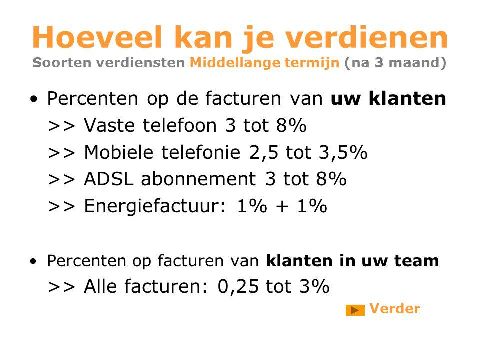 Hoeveel kan je verdienen Soorten verdiensten Middellange termijn (na 3 maand) Percenten op de facturen van uw klanten >> Vaste telefoon 3 tot 8% >> Mobiele telefonie 2,5 tot 3,5% >> ADSL abonnement 3 tot 8% >> Energiefactuur: 1% + 1% Percenten op facturen van klanten in uw team >> Alle facturen: 0,25 tot 3% Verder