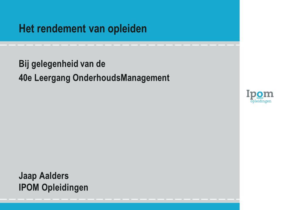 Het rendement van opleiden Bij gelegenheid van de 40e Leergang OnderhoudsManagement Jaap Aalders IPOM Opleidingen