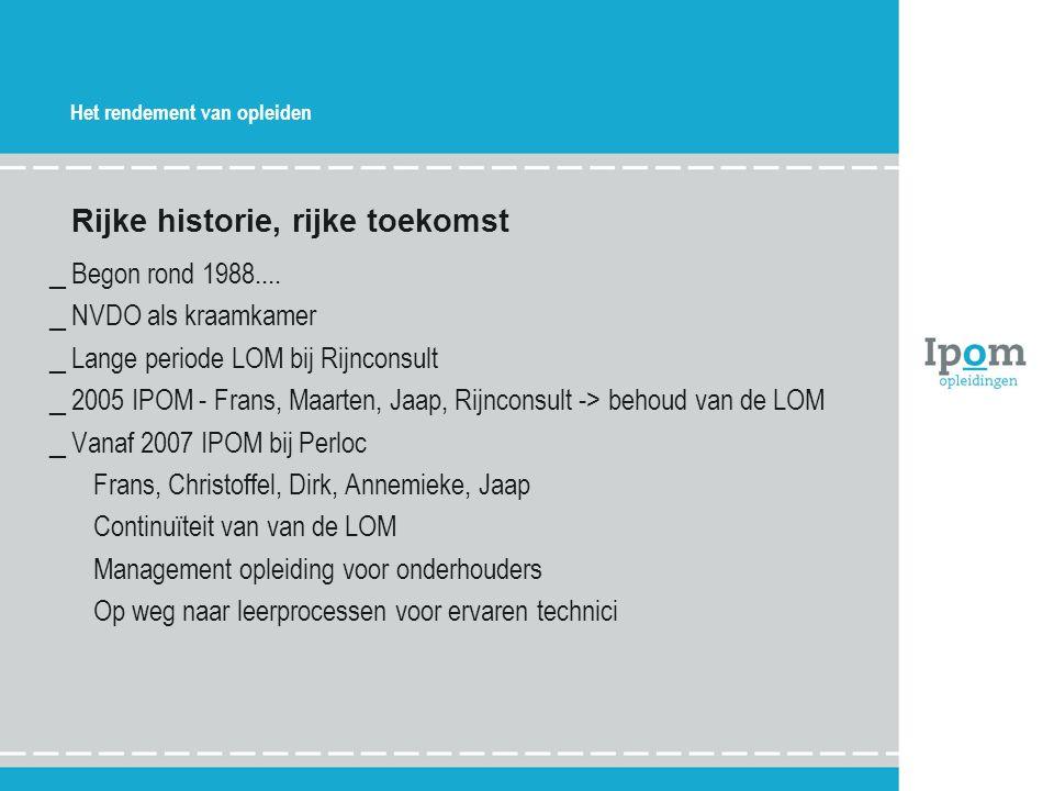 Het rendement van opleiden Rijke historie, rijke toekomst _Begon rond 1988.... _NVDO als kraamkamer _Lange periode LOM bij Rijnconsult _2005 IPOM - Fr