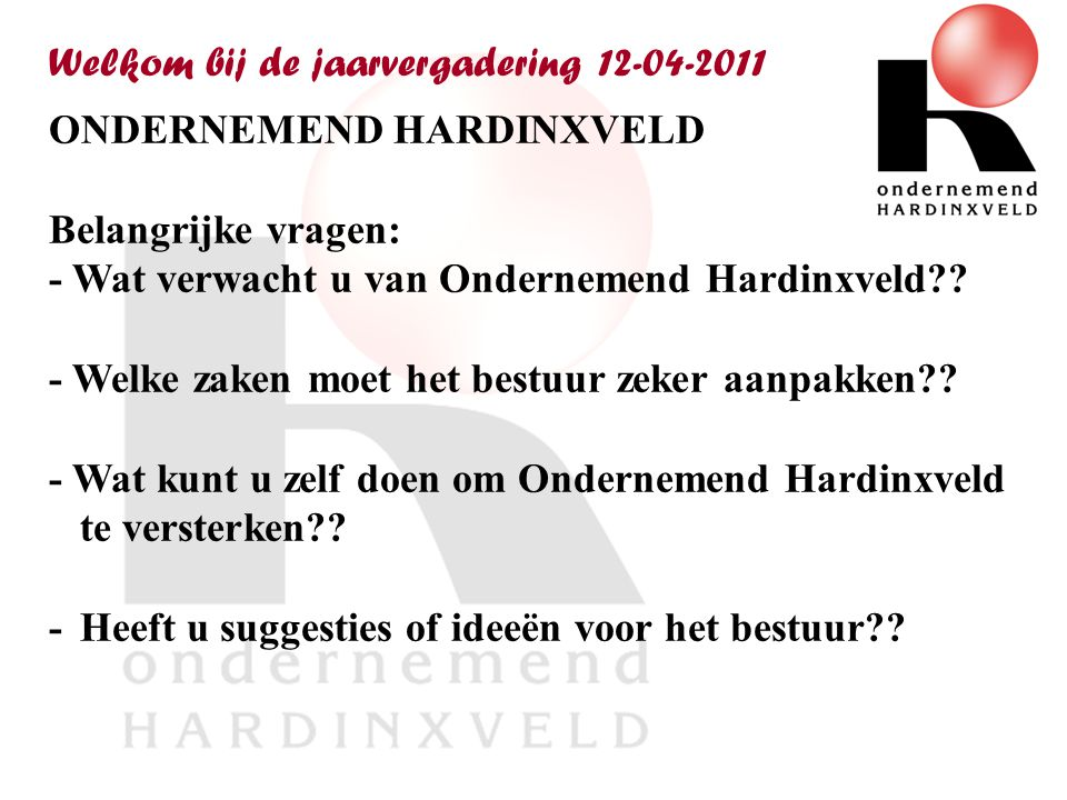 Welkom bij de jaarvergadering 12-04-2011 ONDERNEMEND HARDINXVELD Belangrijke vragen: - Wat verwacht u van Ondernemend Hardinxveld?.