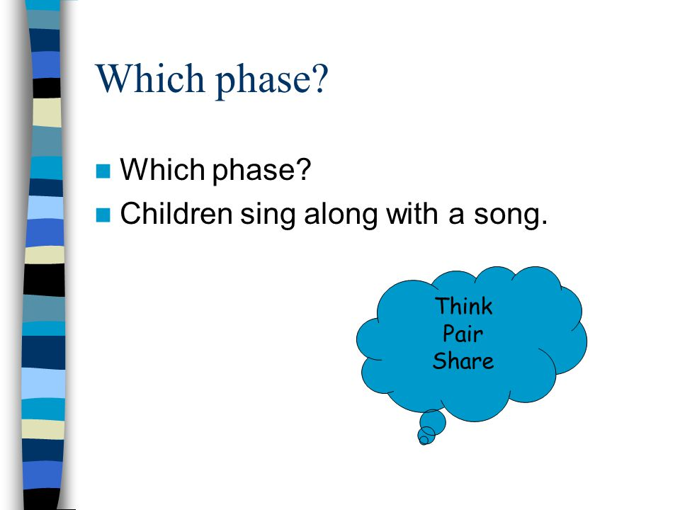 Which phase? Children sing along with a song. Think Pair Share