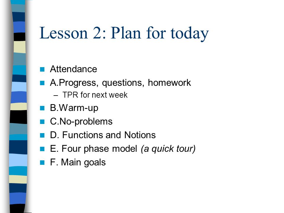 Lesson 2: Plan for today Attendance A.Progress, questions, homework –TPR for next week B.Warm-up C.No-problems D. Functions and Notions E. Four phase