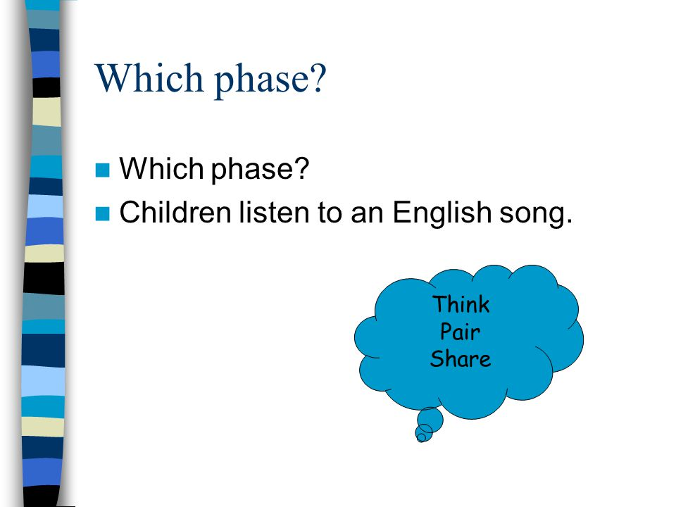 Which phase? Children listen to an English song. Think Pair Share
