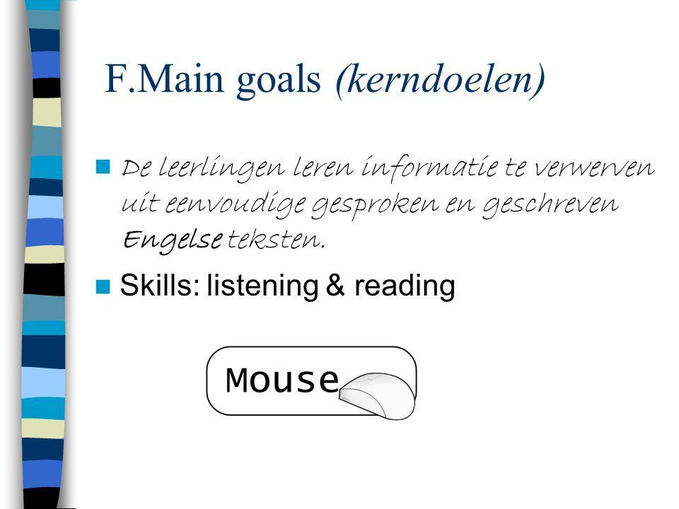F.Main goals (kerndoelen) De leerlingen leren informatie te verwerven uit eenvoudige gesproken en geschreven Engelse teksten. Skills: listening & read