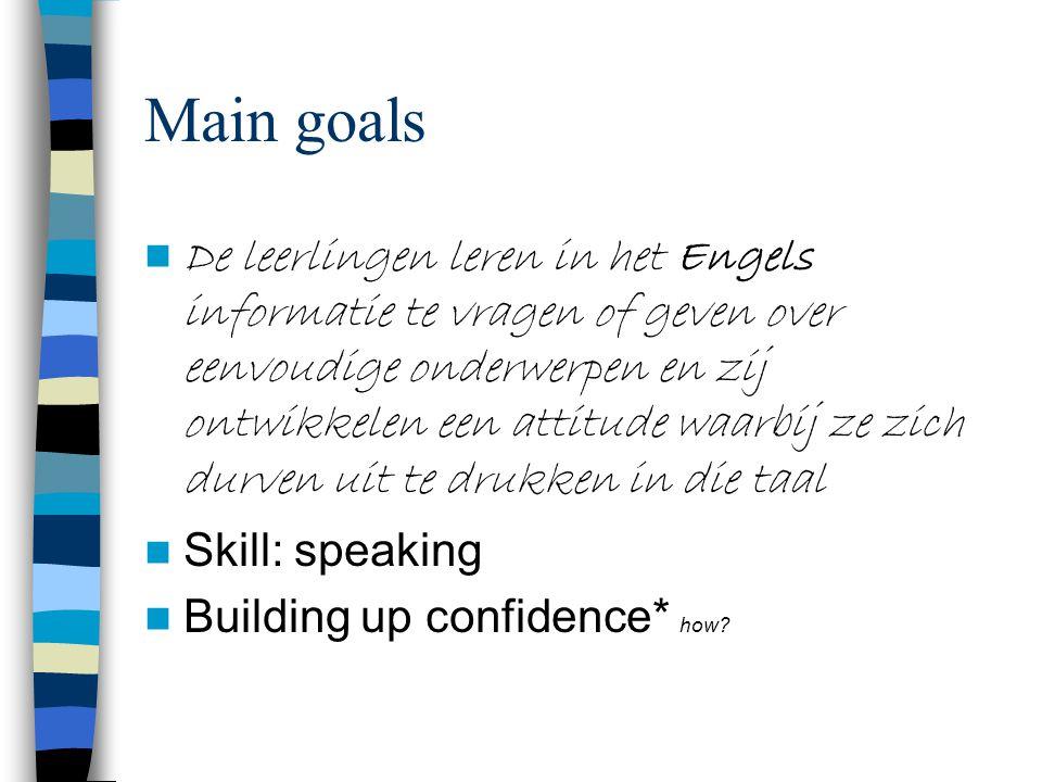 Main goals De leerlingen leren in het Engels informatie te vragen of geven over eenvoudige onderwerpen en zij ontwikkelen een attitude waarbij ze zich durven uit te drukken in die taal Skill: speaking Building up confidence* how
