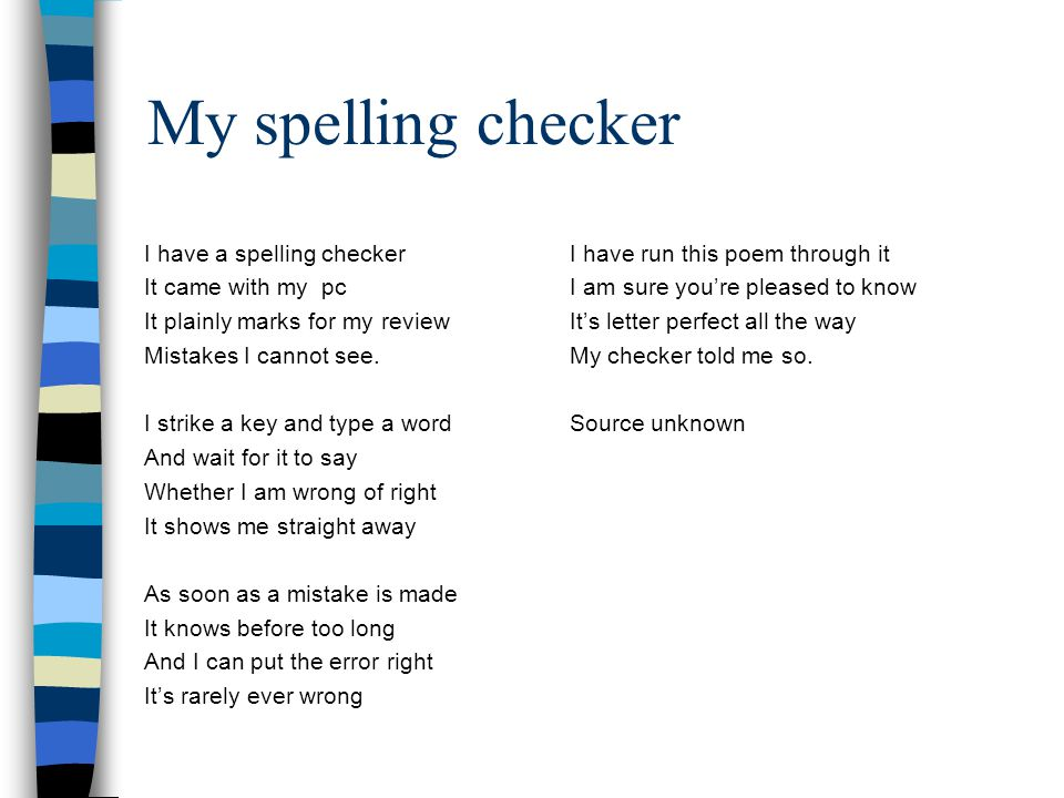 My spelling checker I have a spelling checkerI have run this poem through it It came with my pcI am sure you're pleased to know It plainly marks for m