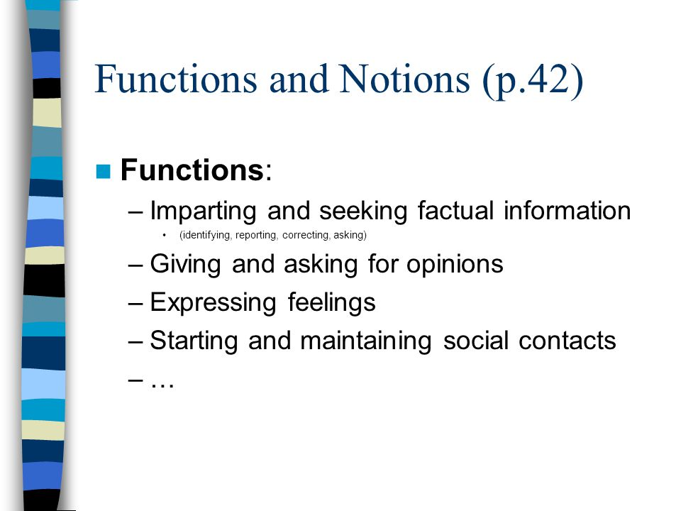 Functions and Notions (p.42) Functions: –Imparting and seeking factual information (identifying, reporting, correcting, asking) –Giving and asking for opinions –Expressing feelings –Starting and maintaining social contacts –…–…