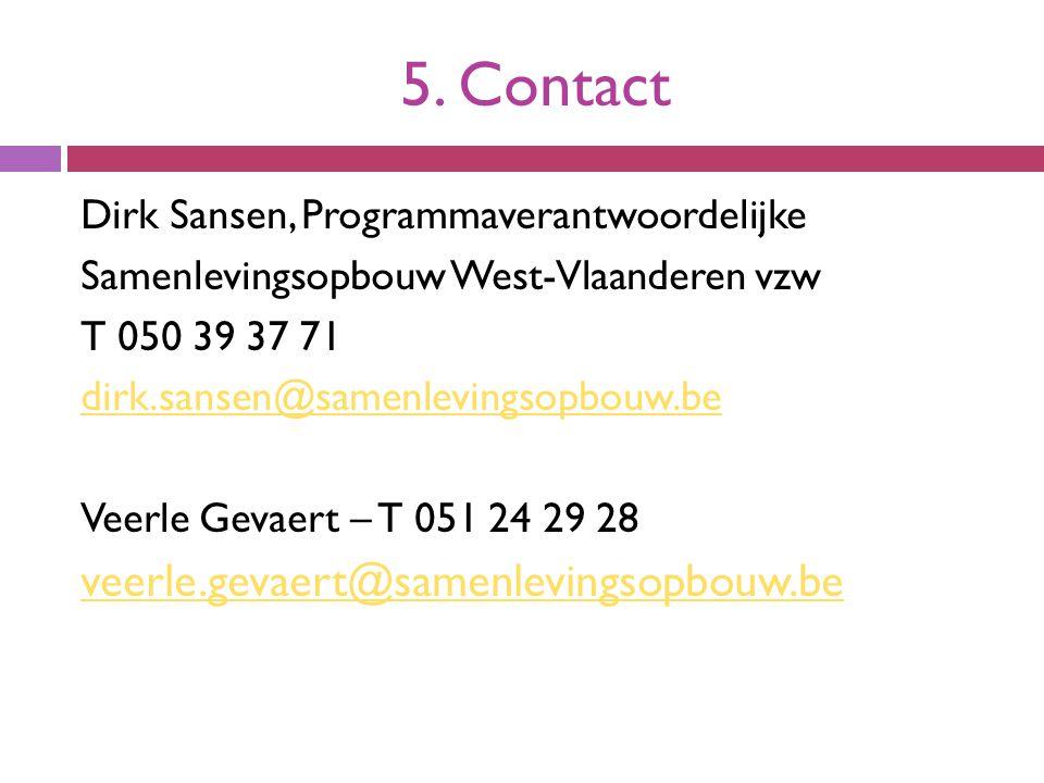 5. Contact Dirk Sansen, Programmaverantwoordelijke Samenlevingsopbouw West-Vlaanderen vzw T 050 39 37 71 dirk.sansen@samenlevingsopbouw.be Veerle Geva