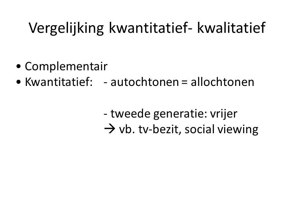 Vergelijking kwantitatief- kwalitatief Complementair Kwantitatief:- autochtonen = allochtonen - tweede generatie: vrijer  vb. tv-bezit, social viewin