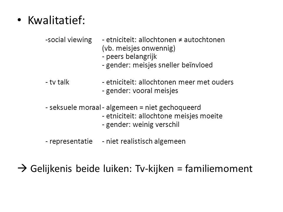 Kwalitatief: -social viewing- etniciteit: allochtonen ≠ autochtonen (vb. meisjes onwennig) - peers belangrijk - gender: meisjes sneller beïnvloed - tv
