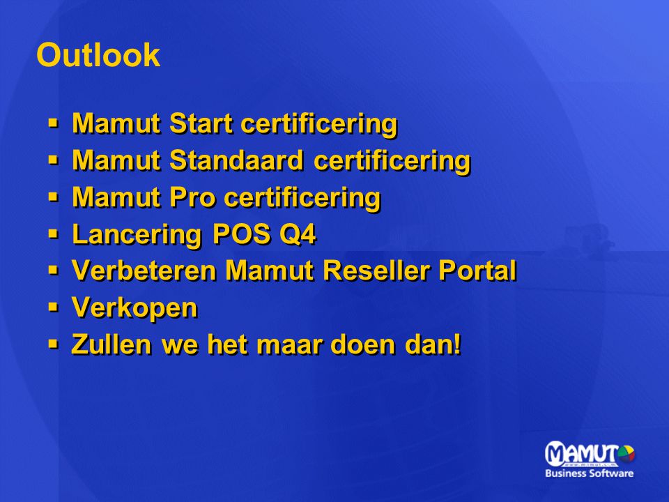  Mamut Start certificering  Mamut Standaard certificering  Mamut Pro certificering  Lancering POS Q4  Verbeteren Mamut Reseller Portal  Verkopen  Zullen we het maar doen dan.