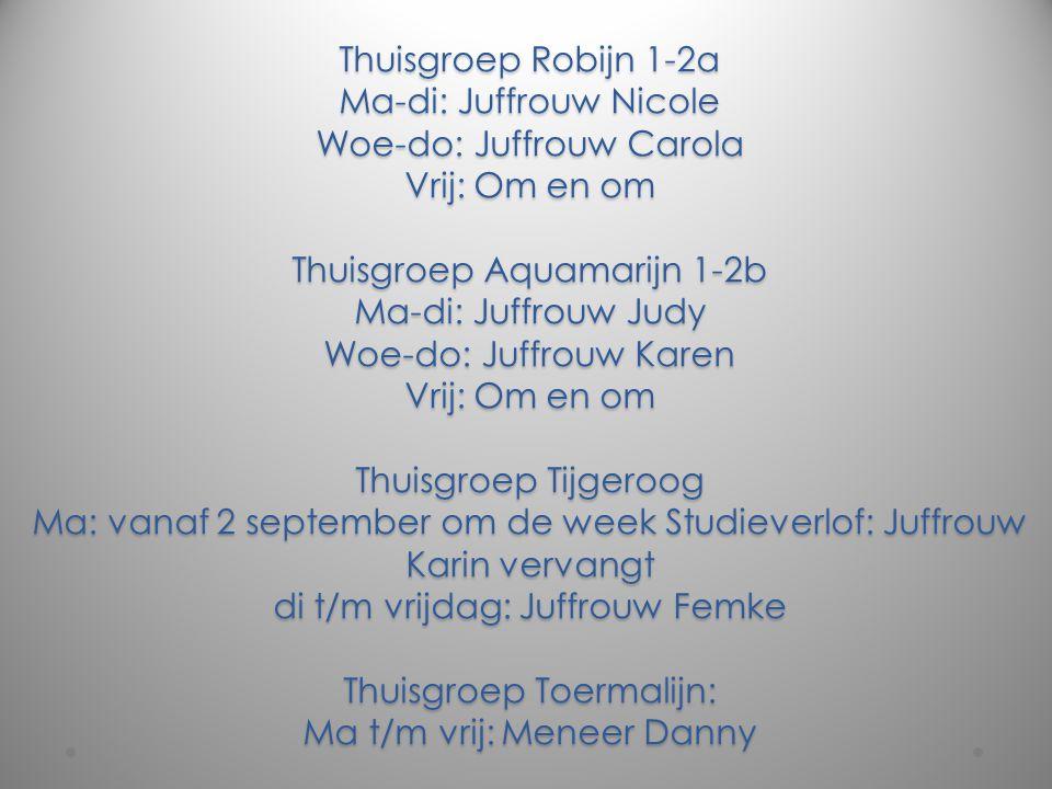 Thuisgroep Robijn 1-2a Ma-di: Juffrouw Nicole Woe-do: Juffrouw Carola Vrij: Om en om Thuisgroep Aquamarijn 1-2b Ma-di: Juffrouw Judy Woe-do: Juffrouw