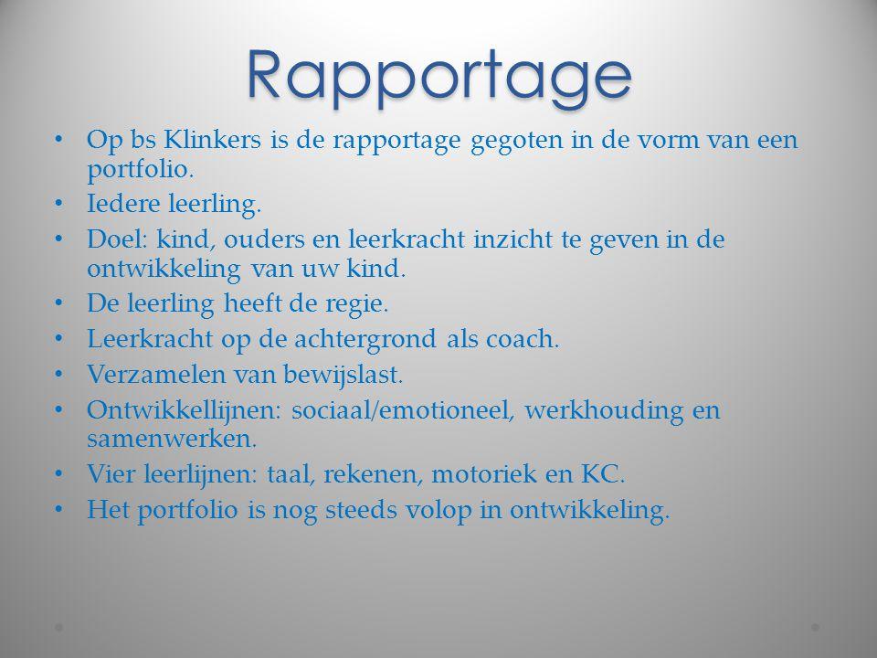 Rapportage Op bs Klinkers is de rapportage gegoten in de vorm van een portfolio. Iedere leerling. Doel: kind, ouders en leerkracht inzicht te geven in