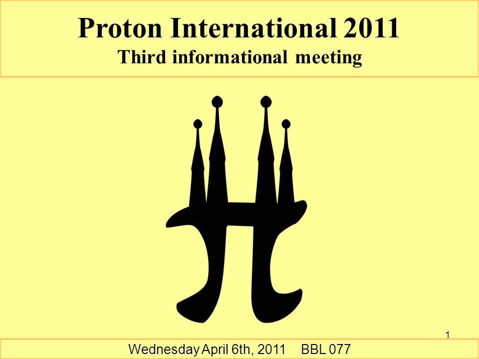 1 Wednesday April 6th, 2011 BBL 077 Proton International 2011 Third informational meeting