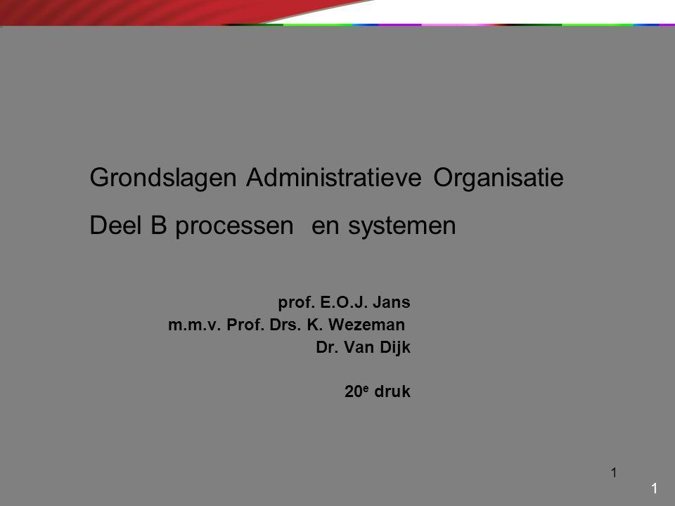1 prof. E.O.J. Jans m.m.v. Prof. Drs. K. Wezeman Dr. Van Dijk 20 e druk 1 Grondslagen Administratieve Organisatie Deel B processen en systemen
