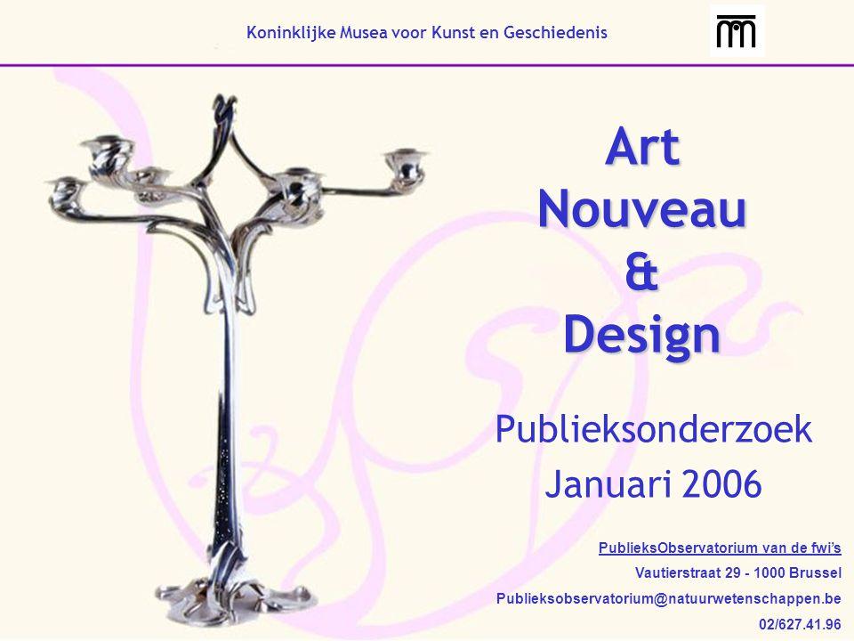 Art Nouveau & Design Publieksonderzoek Januari 2006 Koninklijke Musea voor Kunst en Geschiedenis PublieksObservatorium van de fwi's Vautierstraat 29 - 1000 Brussel Publieksobservatorium@natuurwetenschappen.be 02/627.41.96