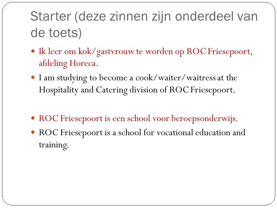 Starter (deze zinnen zijn onderdeel van de toets) Ik leer om kok/gastvrouw te worden op ROC Friesepoort, afdeling Horeca. I am studying to become a co