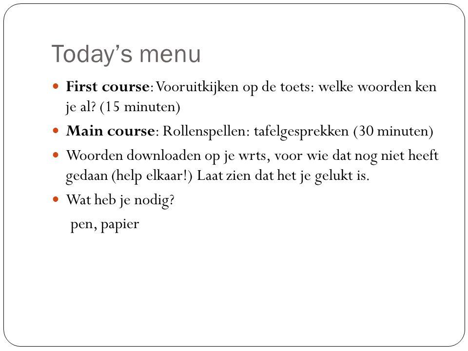 Today's menu First course: Vooruitkijken op de toets: welke woorden ken je al? (15 minuten) Main course: Rollenspellen: tafelgesprekken (30 minuten) W