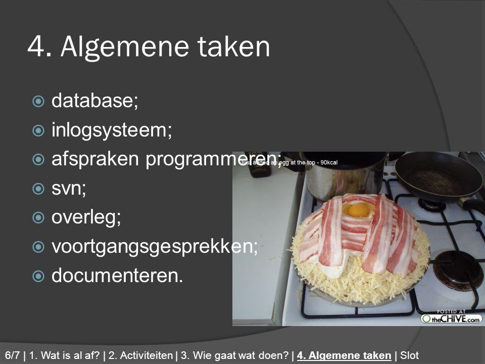 4. Algemene taken  database;  inlogsysteem;  afspraken programmeren;  svn;  overleg;  voortgangsgesprekken;  documenteren. 6/7 | 1. Wat is al a