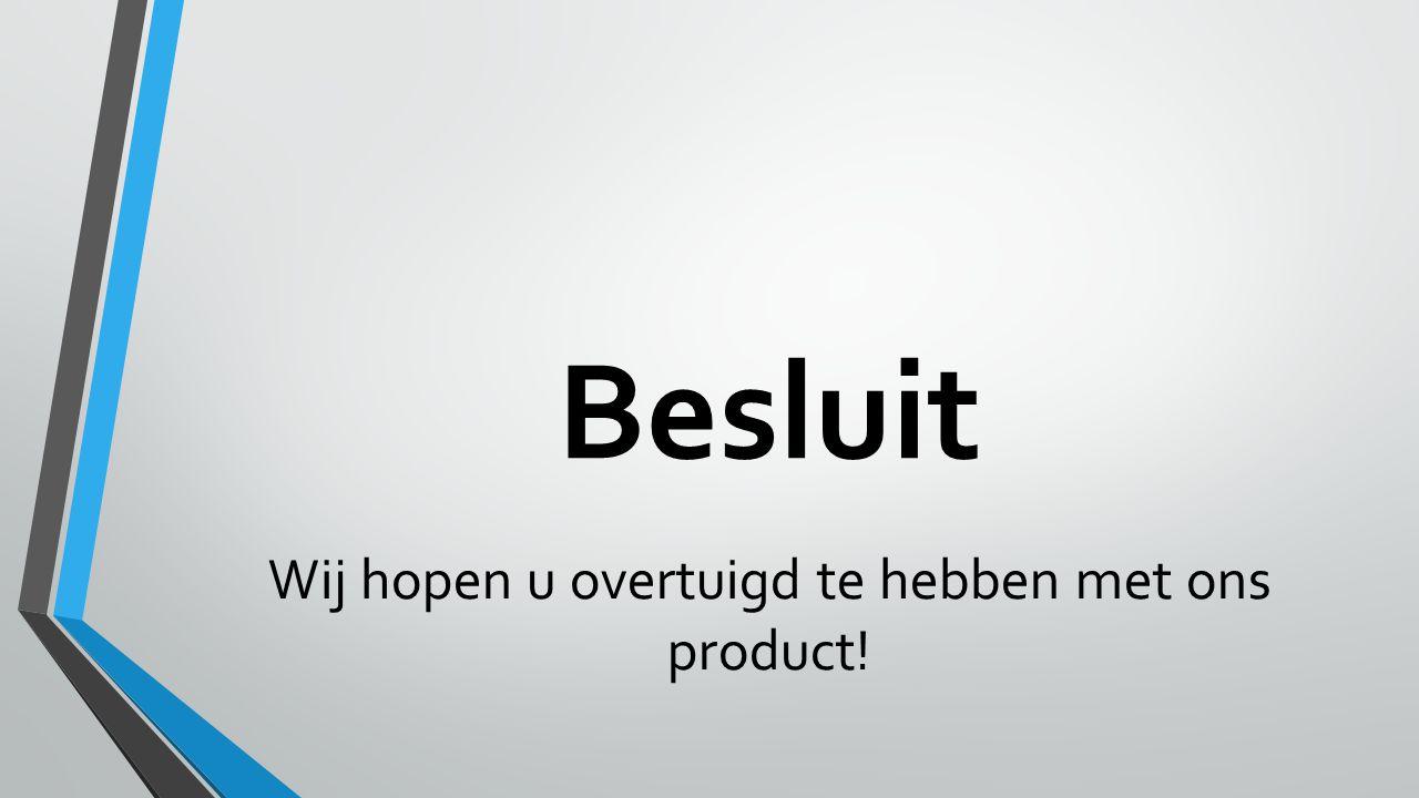 Besluit Wij hopen u overtuigd te hebben met ons product!