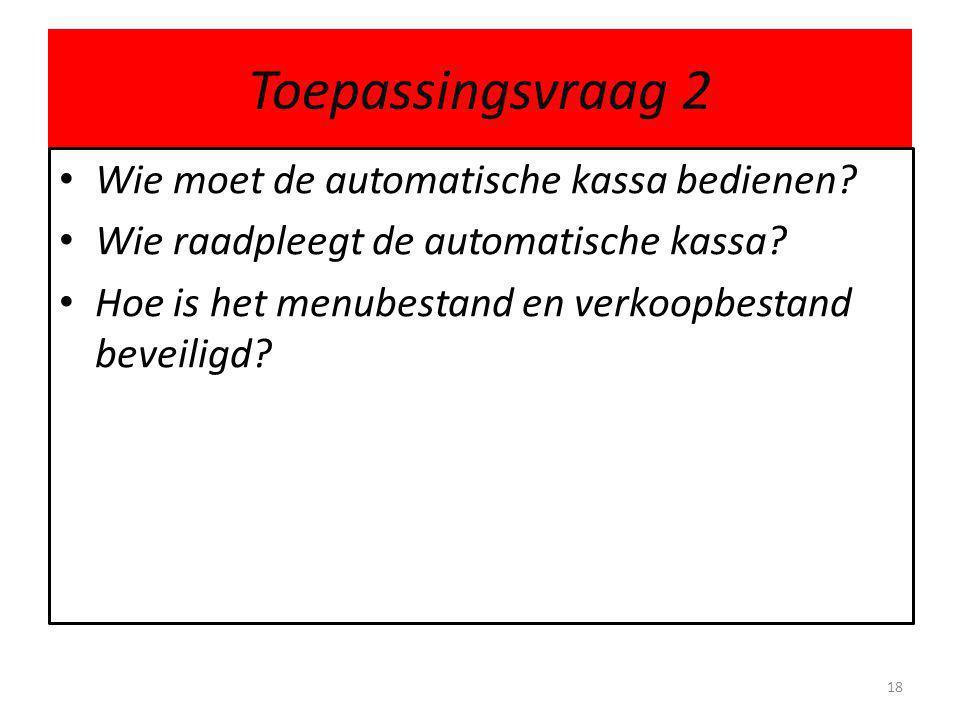 Toepassingsvraag 2 Wie moet de automatische kassa bedienen? Wie raadpleegt de automatische kassa? Hoe is het menubestand en verkoopbestand beveiligd?