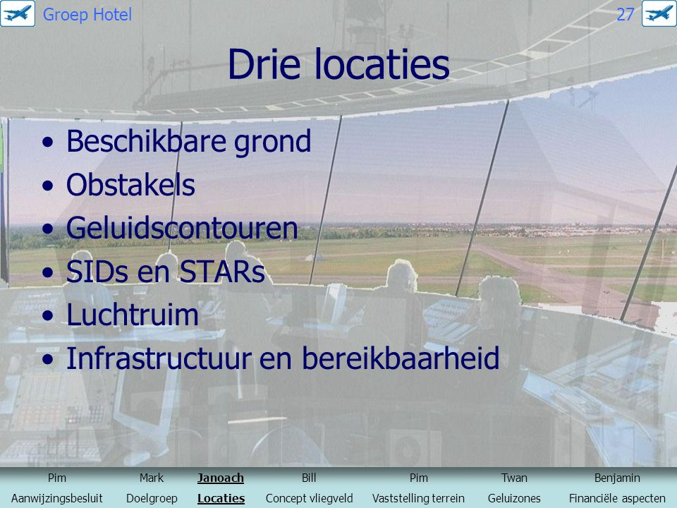 Drie locaties Beschikbare grond Obstakels Geluidscontouren SIDs en STARs Luchtruim Infrastructuur en bereikbaarheid PimMarkJanoachBillPimTwanBenjamin