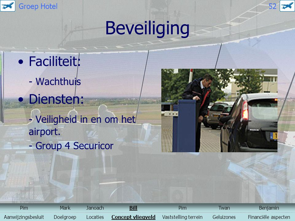 Beveiliging Faciliteit: - Wachthuis Diensten: - Veiligheid in en om het airport. - Group 4 Securicor PimMarkJanoachBillPimTwanBenjamin Aanwijzingsbesl