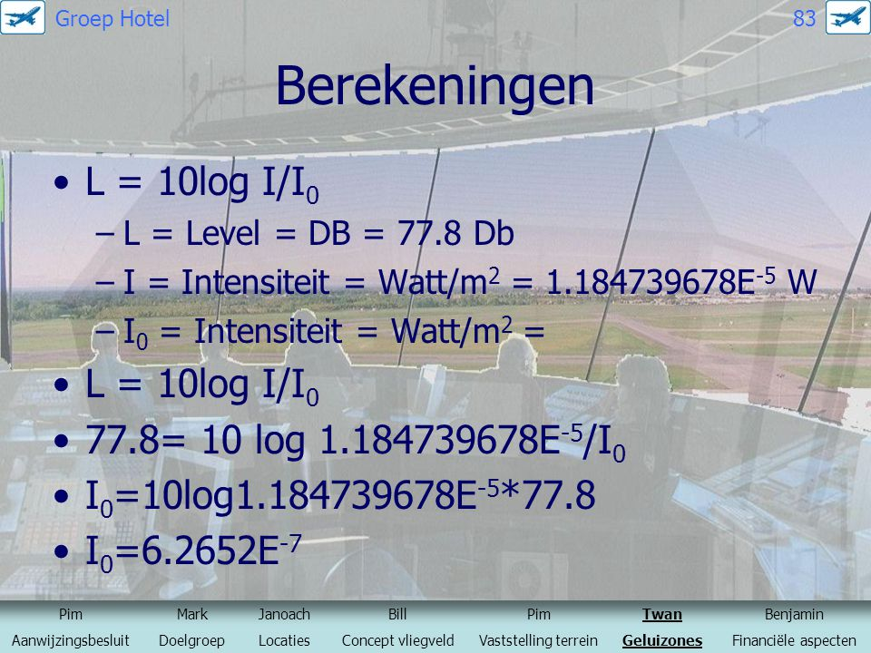 Berekeningen L = 10log I/I 0 –L = Level = DB = 77.8 Db –I = Intensiteit = Watt/m 2 = 1.184739678E -5 W –I 0 = Intensiteit = Watt/m 2 = L = 10log I/I 0 77.8= 10 log 1.184739678E -5 /I 0 I 0 =10log1.184739678E -5 *77.8 I 0 =6.2652E -7 PimMarkJanoachBillPimTwanBenjamin AanwijzingsbesluitDoelgroepLocatiesConcept vliegveldVaststelling terreinGeluizonesFinanciële aspecten Groep Hotel 83