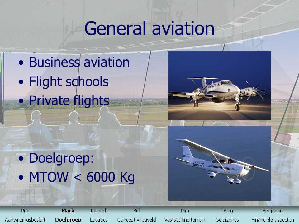 General aviation Business aviation Flight schools Private flights Doelgroep: MTOW < 6000 Kg PimMarkJanoachBillPimTwanBenjamin AanwijzingsbesluitDoelgr