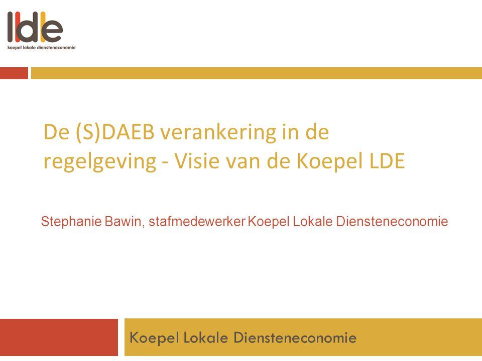 De (S)DAEB verankering in de regelgeving - Visie van de Koepel LDE Koepel Lokale Diensteneconomie Stephanie Bawin, stafmedewerker Koepel Lokale Dienst