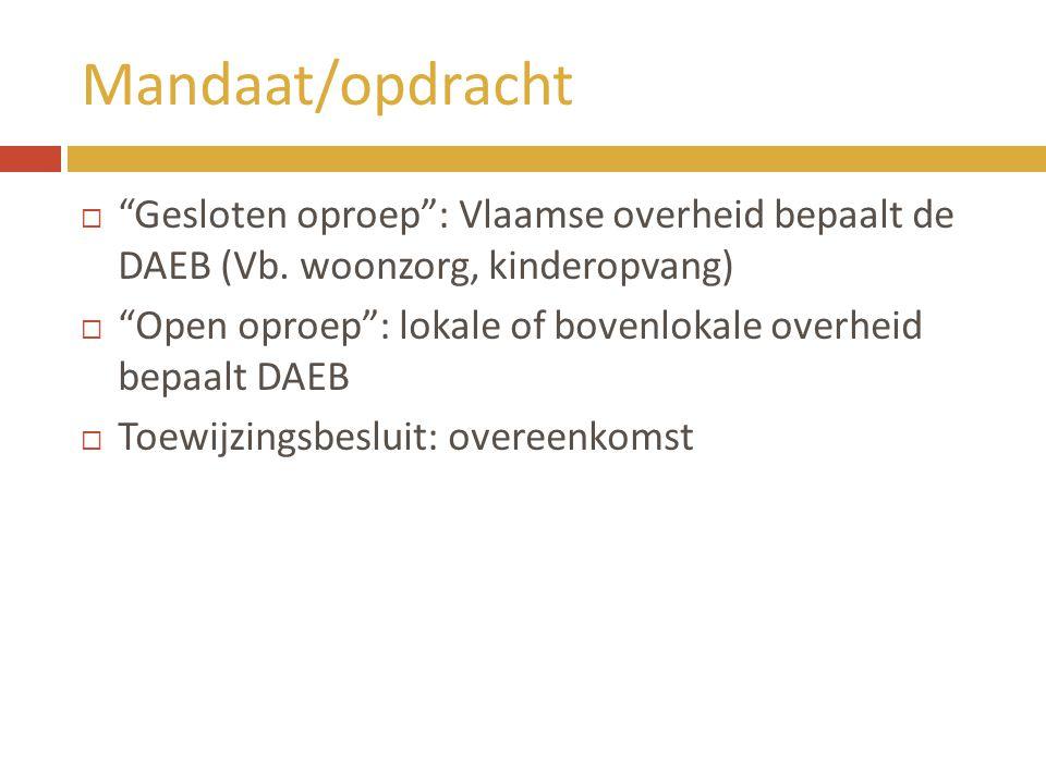 """Mandaat/opdracht  """"Gesloten oproep"""": Vlaamse overheid bepaalt de DAEB (Vb. woonzorg, kinderopvang)  """"Open oproep"""": lokale of bovenlokale overheid be"""