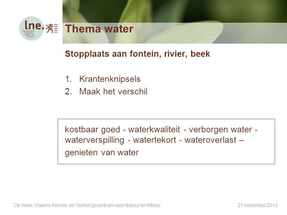 Thema water Stopplaats aan fontein, rivier, beek 1.Krantenknipsels 2.Maak het verschil kostbaar goed - waterkwaliteit - verborgen water - waterverspil