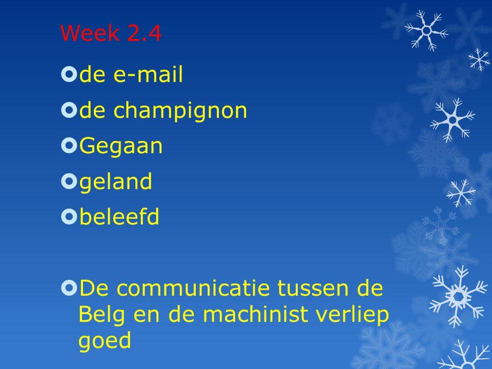 Week 2.4  de e-mail  de champignon  Gegaan  geland  beleefd  De communicatie tussen de Belg en de machinist verliep goed