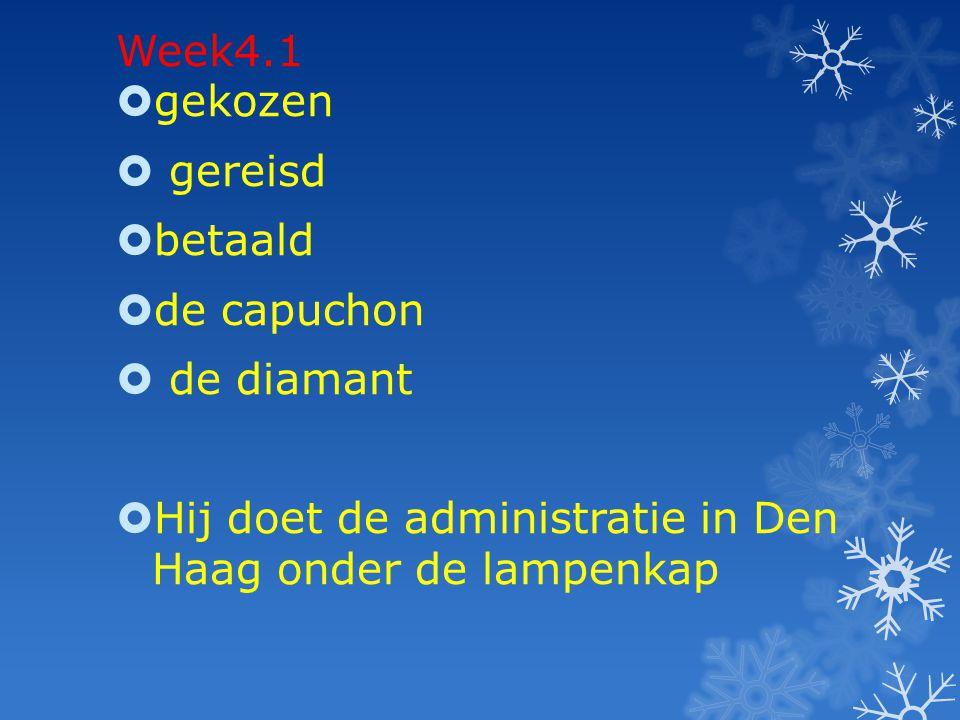 Week4.1  gekozen  gereisd  betaald  de capuchon  de diamant  Hij doet de administratie in Den Haag onder de lampenkap