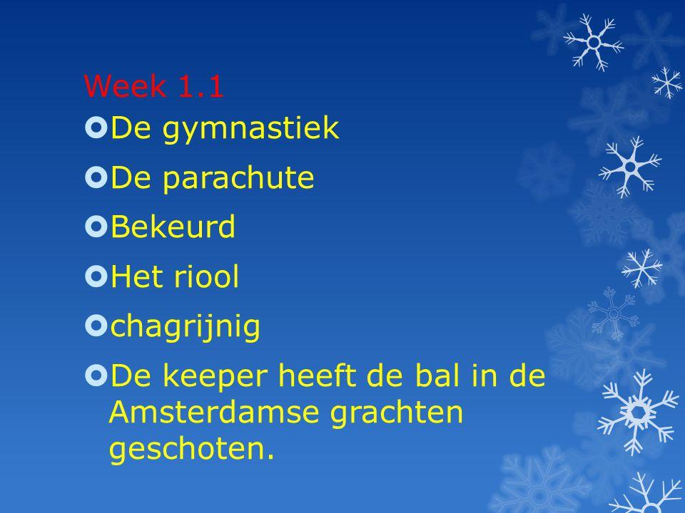 Week 1.1  De gymnastiek  De parachute  Bekeurd  Het riool  chagrijnig  De keeper heeft de bal in de Amsterdamse grachten geschoten.